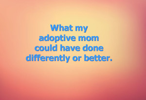 What my adoptive mom could have differently or better